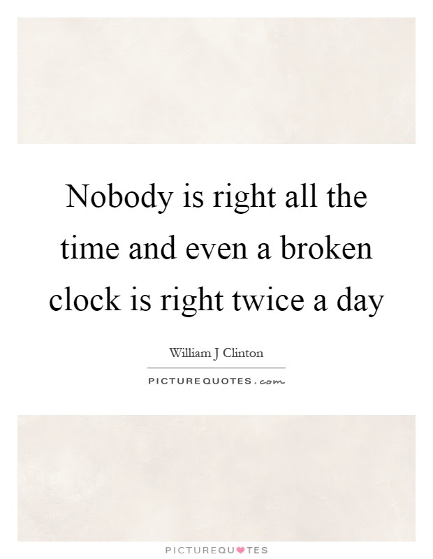 Nobody Is Right All The Time And Even A Broken Clock Is Right