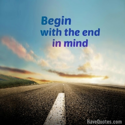 Begin With The End In Mind Quote Life Quotes Love Quotes Funny