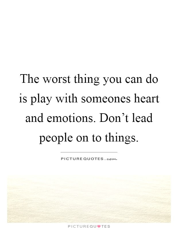 The Worst Thing You Can Do Is Play With Someones Heart And