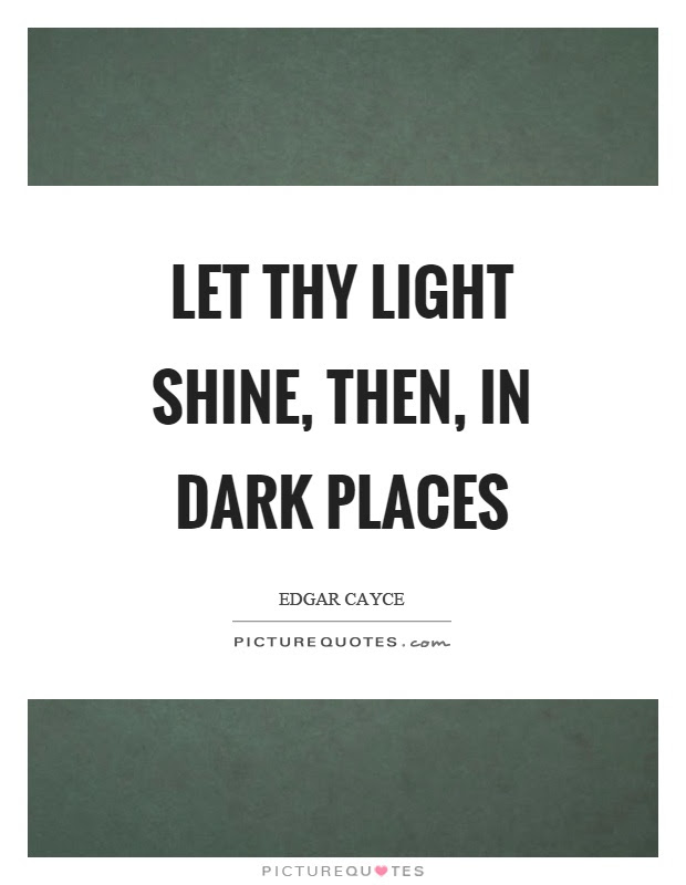 Let Thy Light Shine Then In Dark Places Picture Quotes