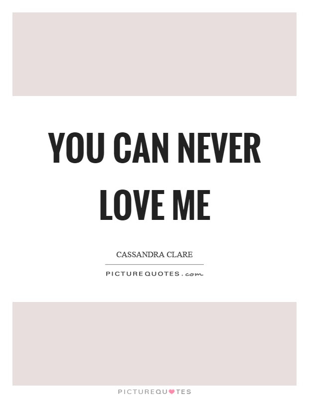 You Can Never Love Me Picture Quotes