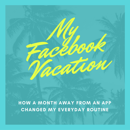 My Facebook Vacation & How It Changed My Daily Routine