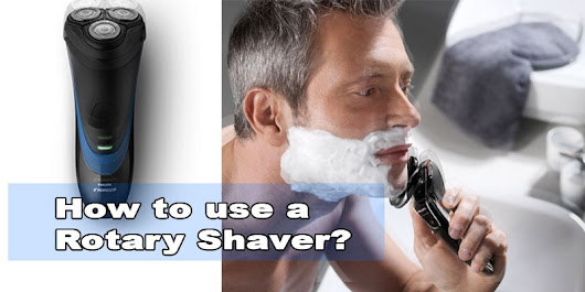 How to use a Rotary Shaver? 7 Tips help you with the best shave ever