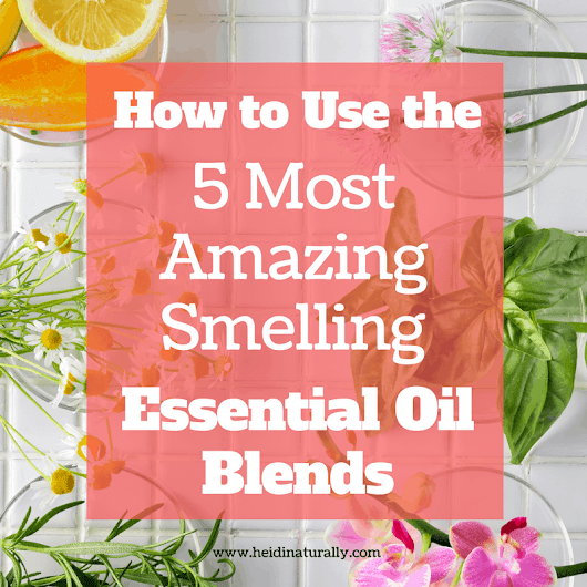 5 Most Amazing Smelling Essential Blends & How to Use Them