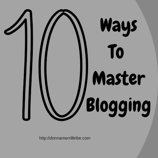 10 Proven Ways to Master the Business of Blogging - ♫ Donna Merrill Tribe