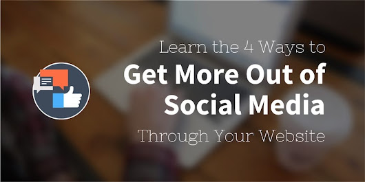 4 Ways to Get More Out of Social Media Through Your Website