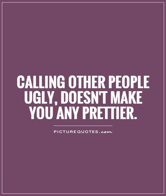 Calling Other People Ugly Doesnt Make You Any Prettier Picture