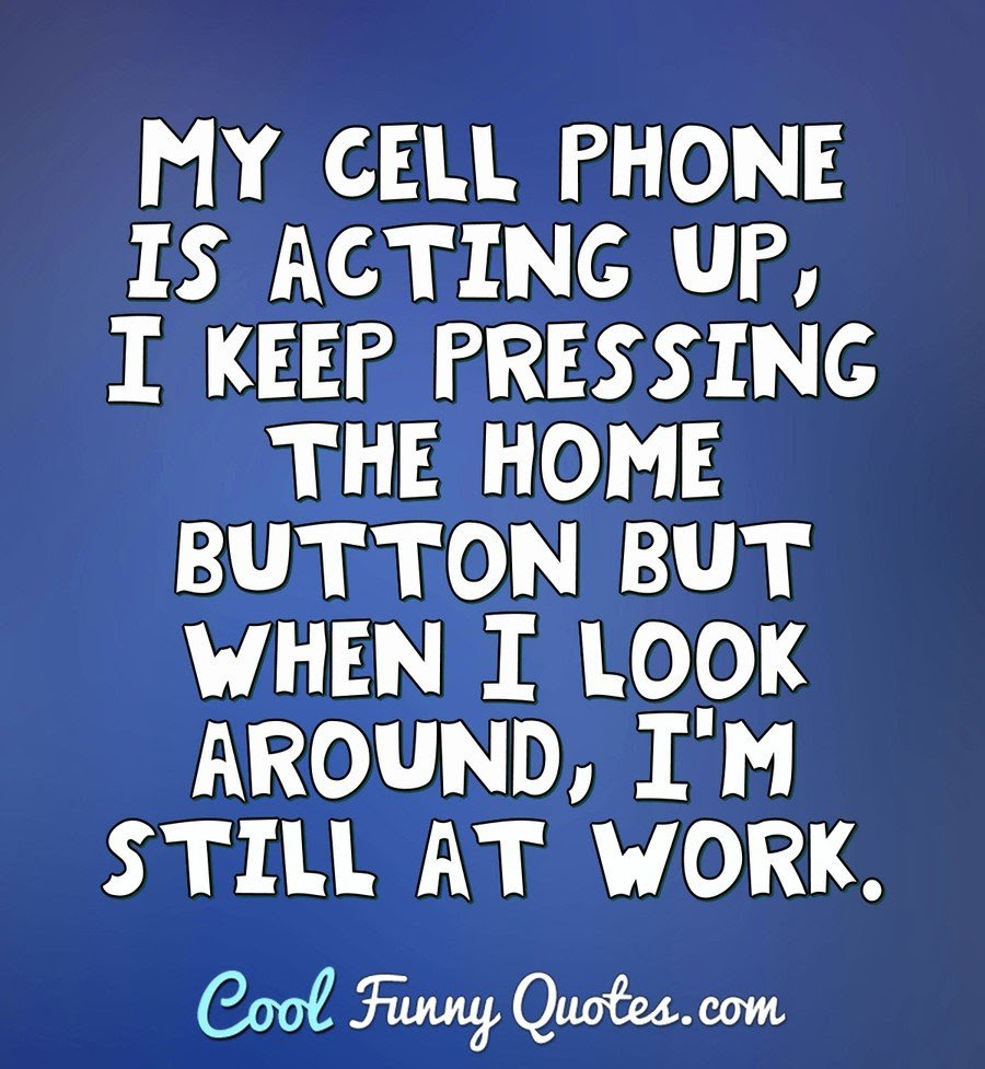 My cell phone is acting up, I keep pressing the home ...
