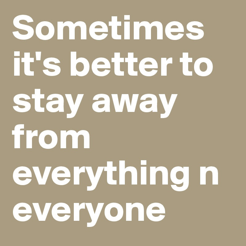 Sometimes Its Better To Stay Away From Everything N Everyone Post