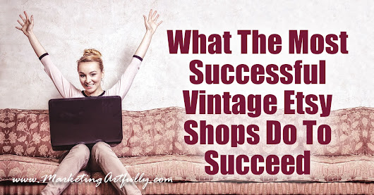 What The Most Successful Vintage Etsy Shops Do To Succeed - Marketing Artfully