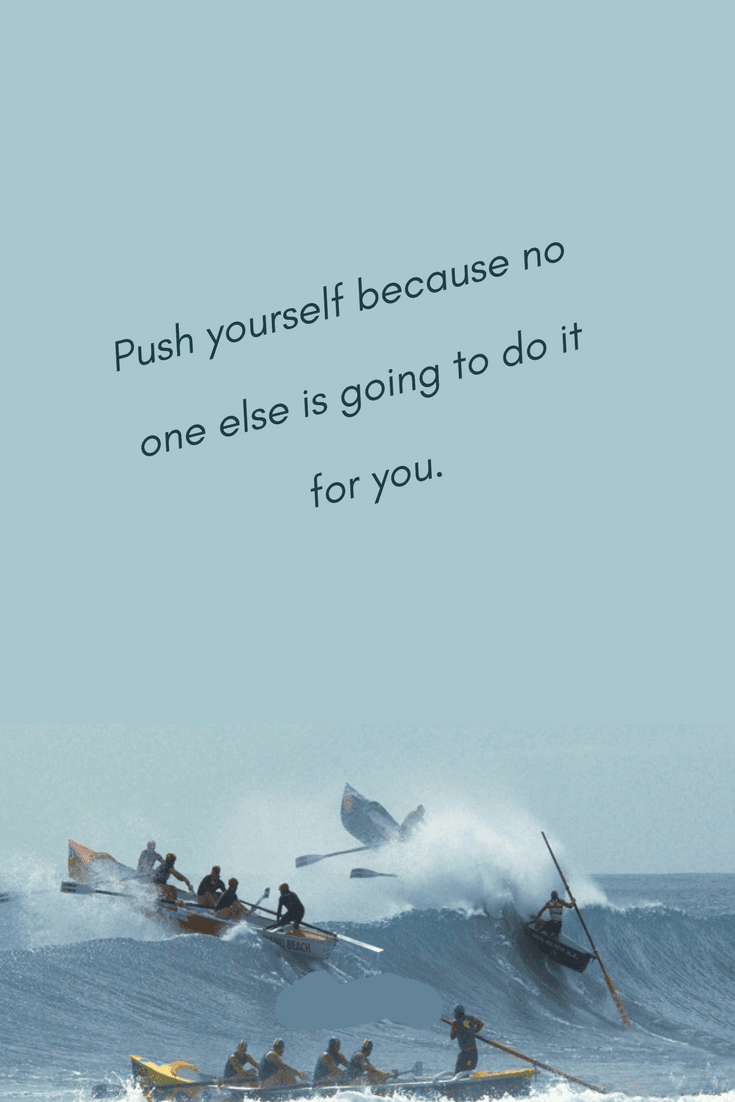 Push Yourself Because No One Else Is Going To Do It For You Quotes