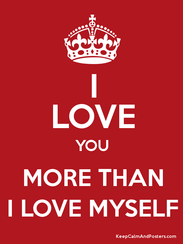 I Love You More Than I Love Myself Keep Calm And Posters Generator