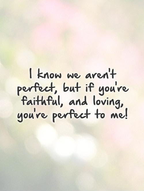 I Know We Arent Perfect But If Youre Faithful And Loving
