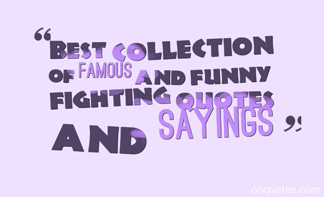 Best Collection Of Famous And Funny Fighting Quotes And Sayings Quotes