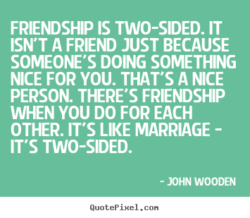 Friendship Is Two Sided It Isnt A Friend Just Because John