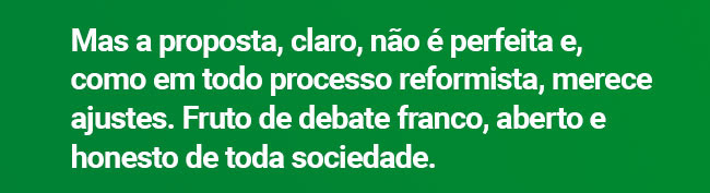 Mas a proposta, claro, não é perfeita e, como em todo processo reformista, merece ajustes. Fruto de debate franco, aberto e honesto de toda sociedade.