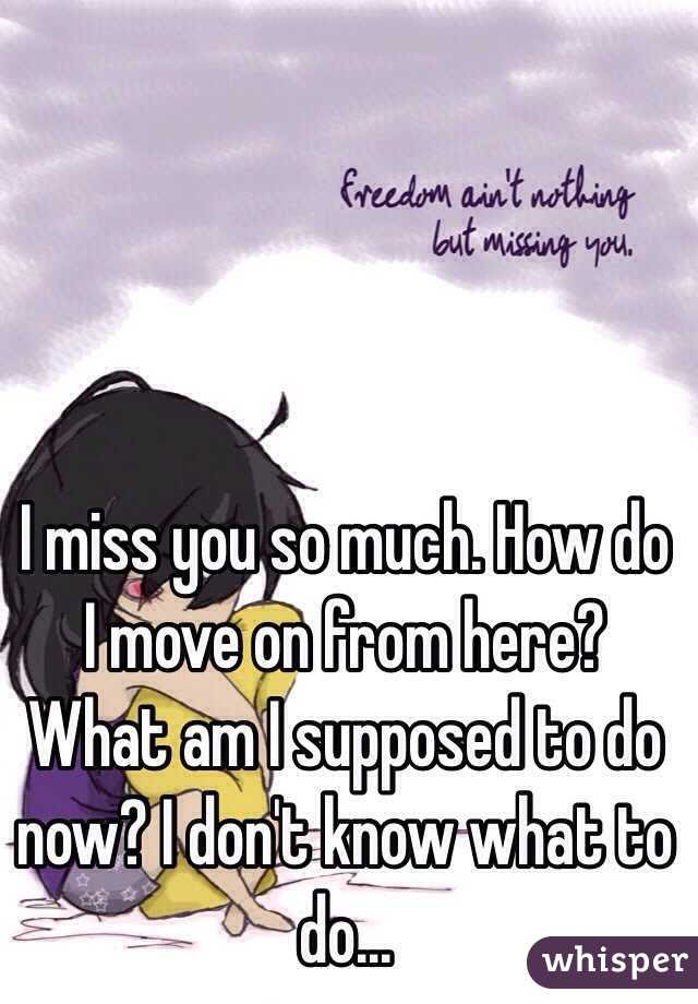 I Miss You So Much How Do I Move On From Here What Am I Supposed