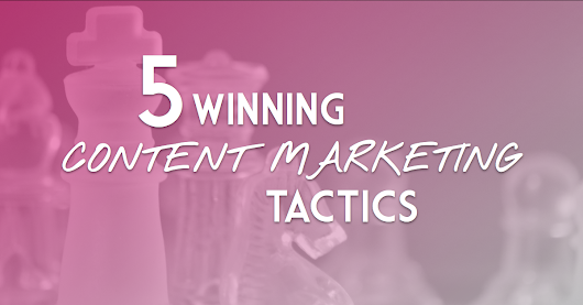 5 Winning Content Marketing Tactics | Content Marketing Tactics to Boost Your Engagement