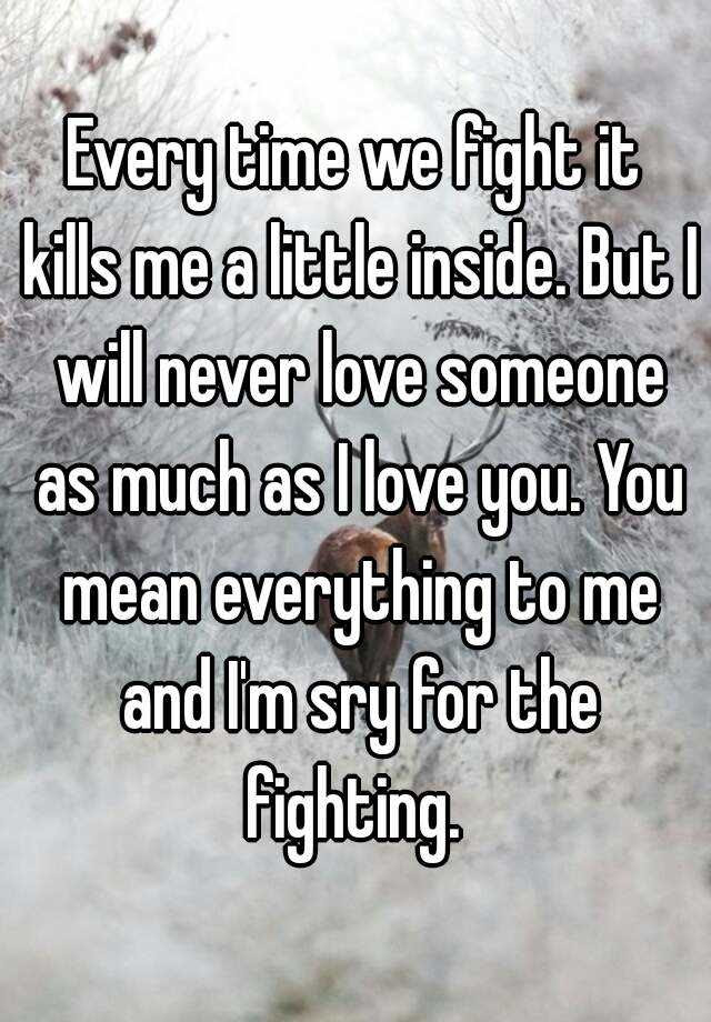 Every Time We Fight It Kills Me A Little Inside But I Will Never