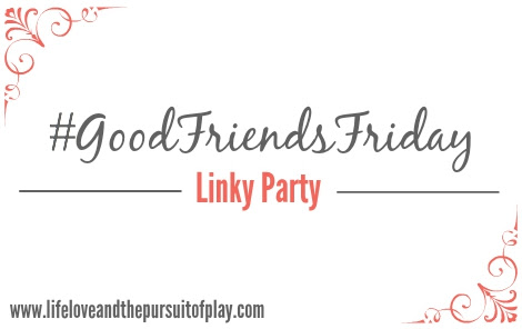 #GoodFriendsFriday Linky Party #3 - Life, Love and the Pursuit of Play