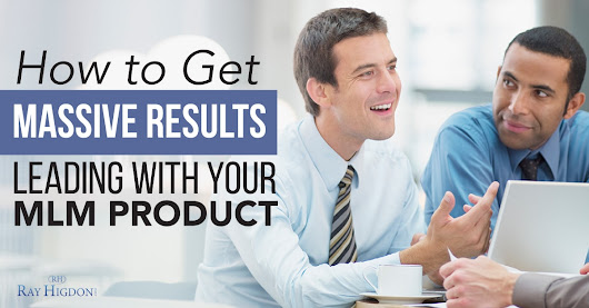 How to Get Massive Results Leading with your MLM Product -