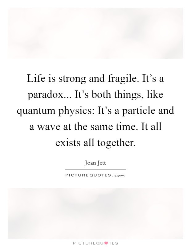 Life Is Strong And Fragile Its A Paradox Its Both Things
