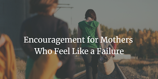 Encouragement For Mothers who feel like a Failure
