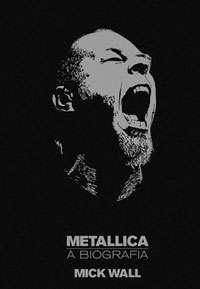 Metallica: A Biografia - Mick Wall