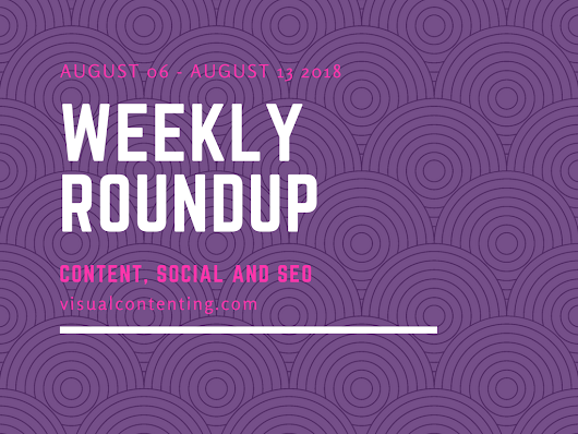 Weekly Content, Social and SEO Roundup (August 06 - August 13 2018) - Visual Contenting