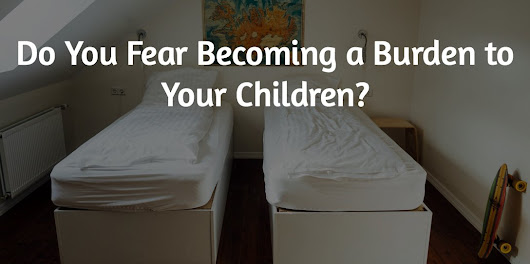Do You Fear Becoming a Burden to Your Children? - Local Life Agents