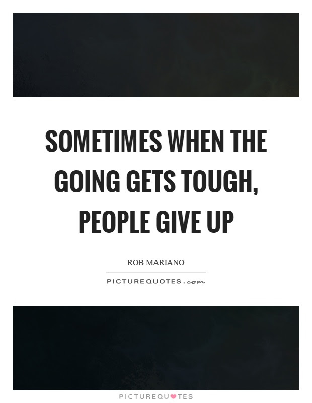 Sometimes When The Going Gets Tough People Give Up Picture Quotes