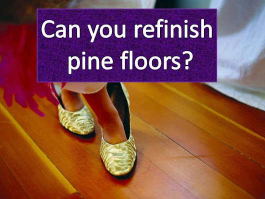 Can you refinish pine floors and steps?