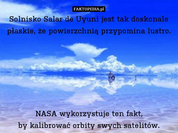 Solnisko Salar de Uyuni jest tak – Solnisko Salar de Uyuni jest tak doskonale płaskie, że powierzchnią przypomina lustro.       NASA wykorzystuje ten fakt, by kalibrować orbity swych satelitów.