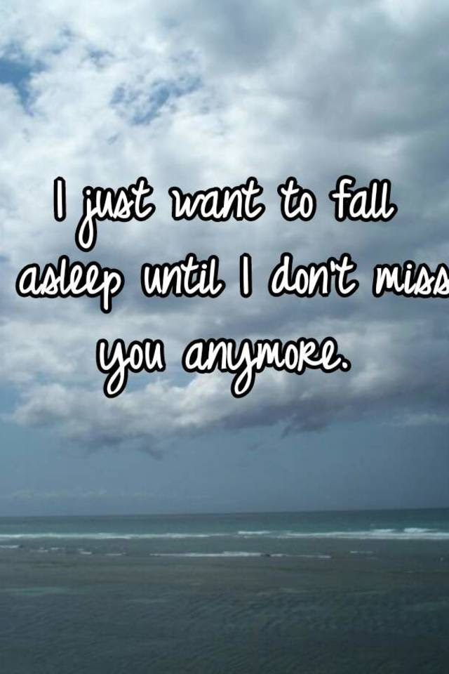 I Just Want To Fall Asleep Until I Dont Miss You Anymore
