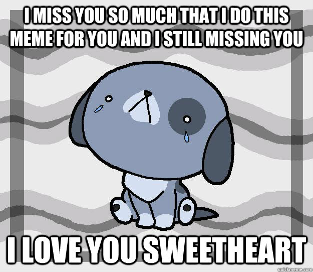 I Miss You So Much That I Do This Meme For You And I Still Missing