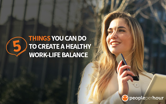 5 Things You Can do to Create a Healthy Work-life Balance - PeoplePerHour.com Blog