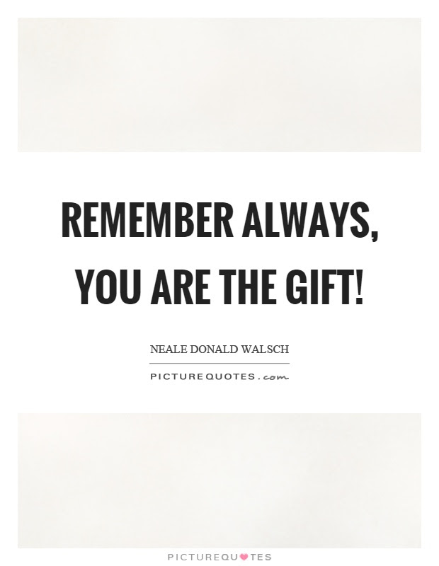 Remember Always You Are The Gift Picture Quotes