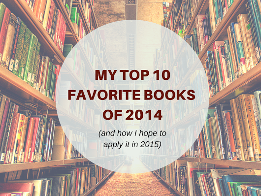 MY TOP 10 FAVORITE BOOKS OF 2014 (AND HOW I HOPE TO APPLY IT IN 2015)