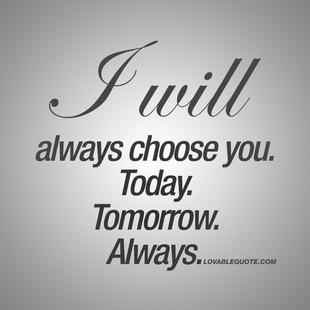 I Will Always Choose You Today Tomorrow Always Couple Quotes
