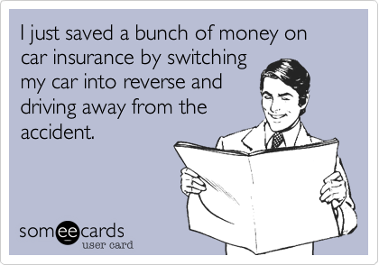 someecards.com - I just saved a bunch of money on car insurance by switching my car into reverse and driving away from the accident.