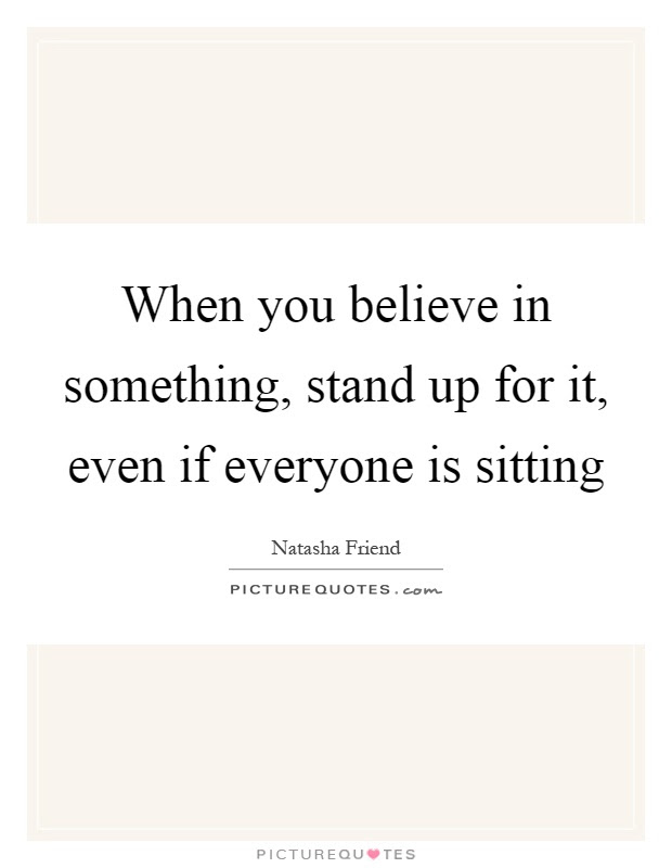 When You Believe In Something Stand Up For It Even If Everyone