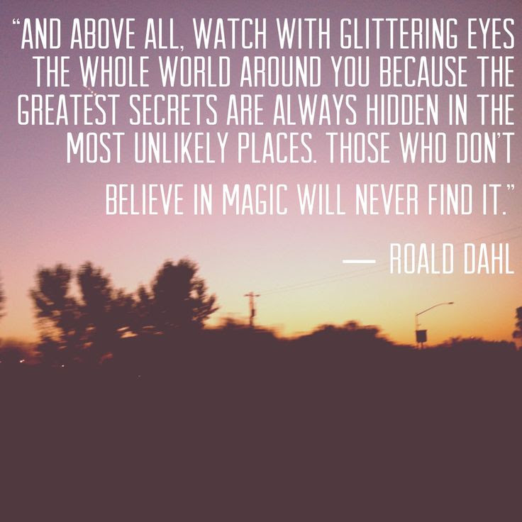 """And above all, watch with glittering eyes the whole world around you because the greatest secrets are always hidden in the most unlikely places. Those who don't believe in magic will never find it."" 