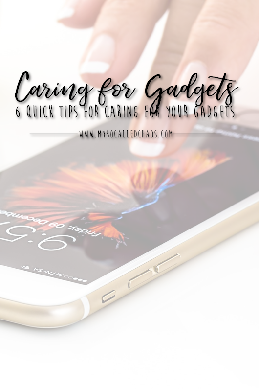 6 Quick Tips for Caring for Your Gadgets - My So-Called Chaos