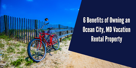 6 Benefits of Owning a Vacation Rental Property in Ocean City, MD