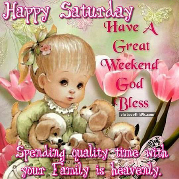 Happy Saturday Have A Great Weekend Spend Time With Family And