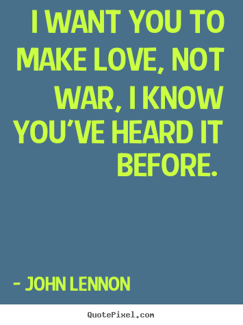 John Lennon Picture Quotes I Want You To Make Love Not War I