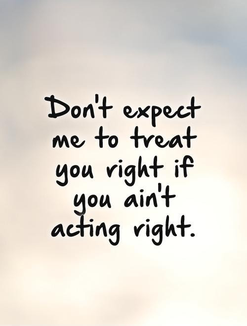 Dont Expect Me To Treat You Right If You Aint Acting Right