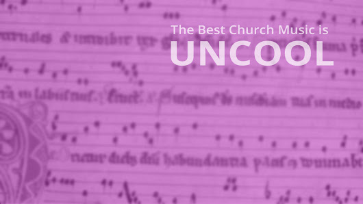 The Best Church Music is UNCOOL: Finding the right mix of old & new - Rich Kirkpatrick's Blog