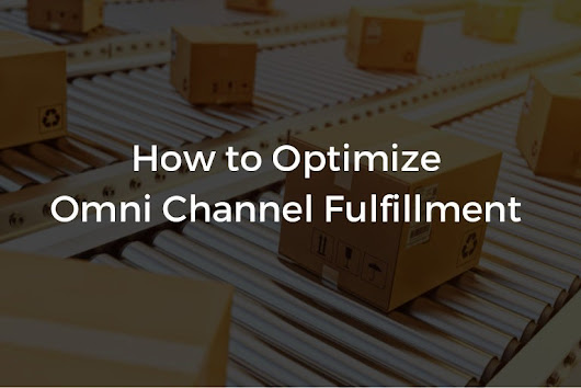 How to Optimize Omni Channel Fulfillment