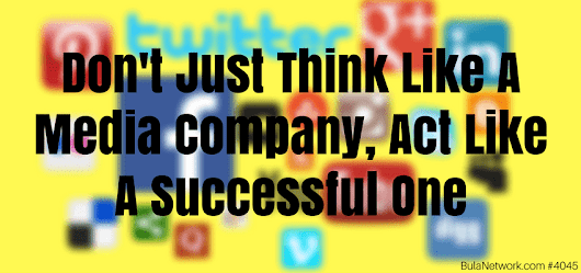Don't Just Think Like A Media Company, Act Like A Successful One #4045 - Bula Network